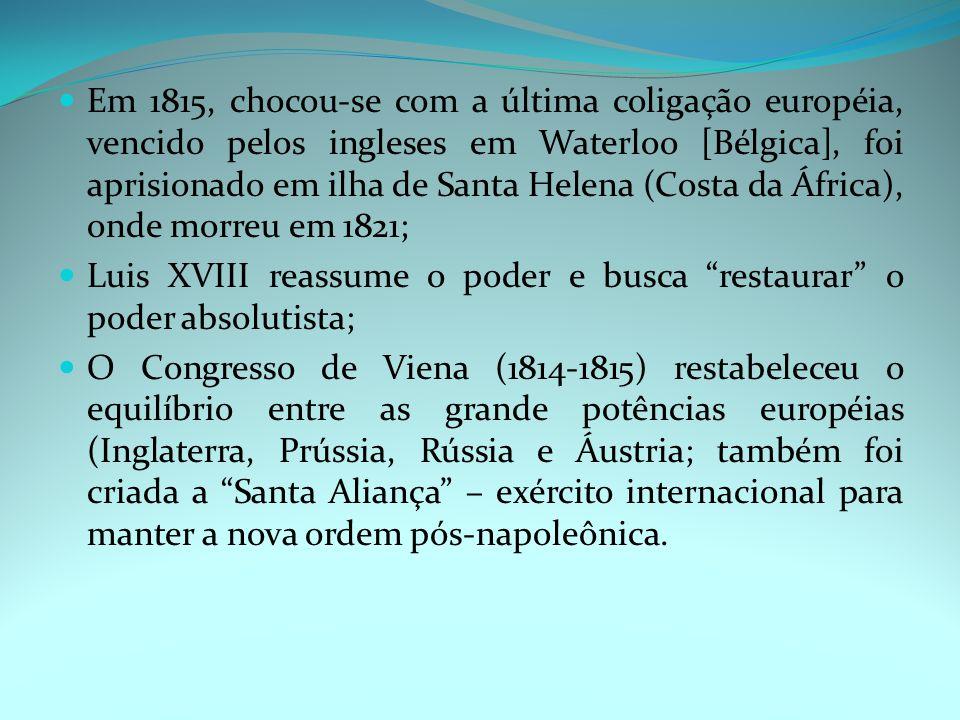 Em 1815, chocou-se com a última coligação européia, vencido pelos ingleses em Waterloo [Bélgica], foi aprisionado em ilha de Santa Helena (Costa da África), onde morreu em 1821; Luis XVIII reassume o poder e busca restaurar o poder absolutista; O Congresso de Viena (1814-1815) restabeleceu o equilíbrio entre as grande potências européias (Inglaterra, Prússia, Rússia e Áustria; também foi criada a Santa Aliança – exército internacional para manter a nova ordem pós-napoleônica.