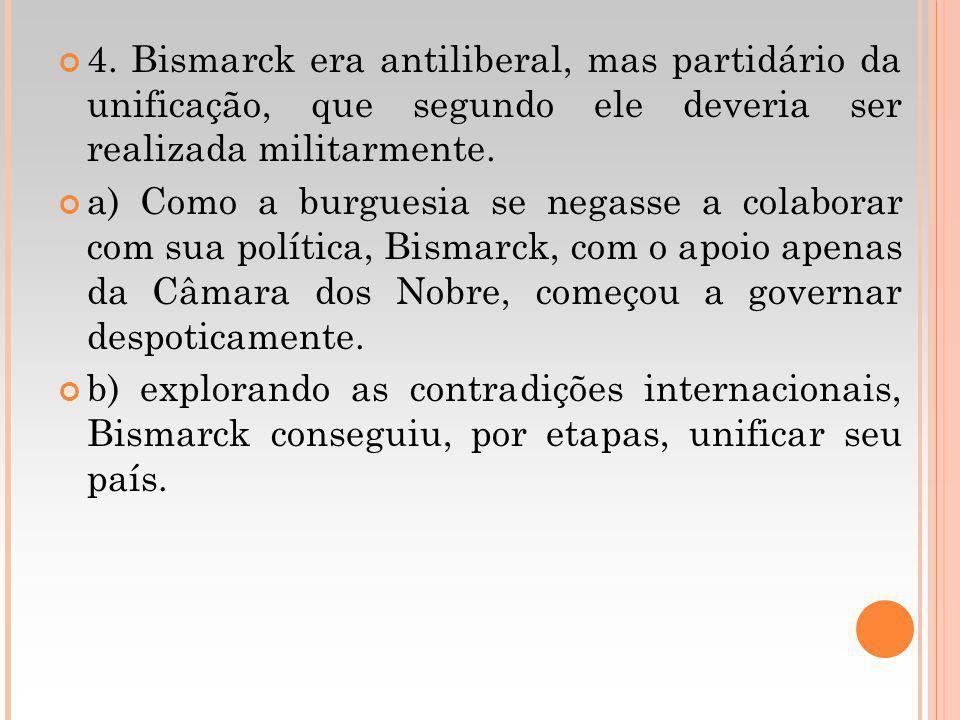 4. Bismarck era antiliberal, mas partidário da unificação, que segundo ele deveria ser realizada militarmente. a) Como a burguesia se negasse a colabo
