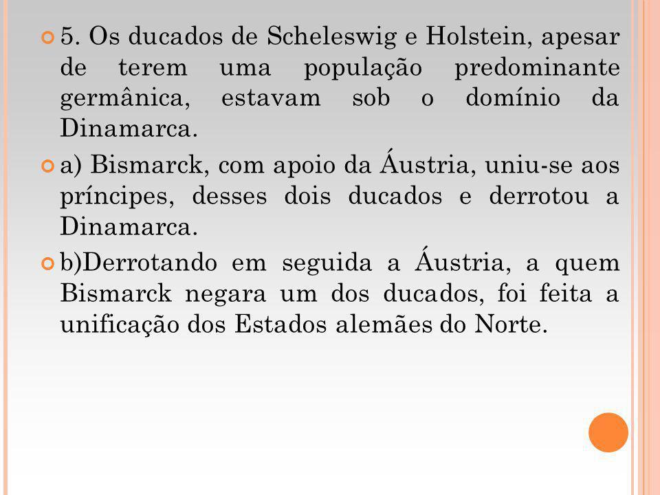 5. Os ducados de Scheleswig e Holstein, apesar de terem uma população predominante germânica, estavam sob o domínio da Dinamarca. a) Bismarck, com apo