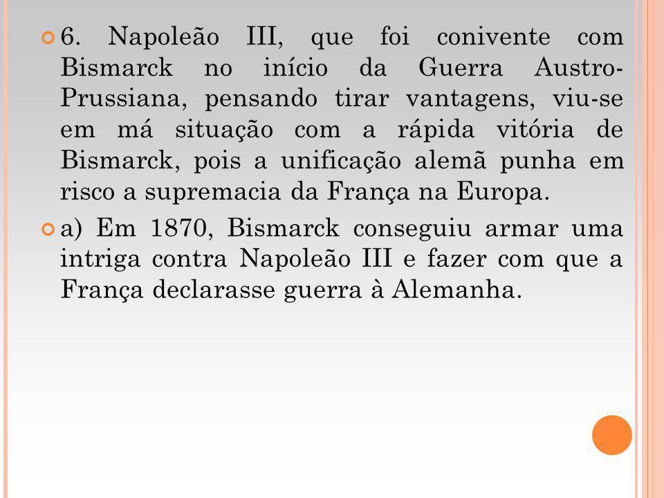 6. Napoleão III, que foi conivente com Bismarck no início da Guerra Austro- Prussiana, pensando tirar vantagens, viu-se em má situação com a rápida vi