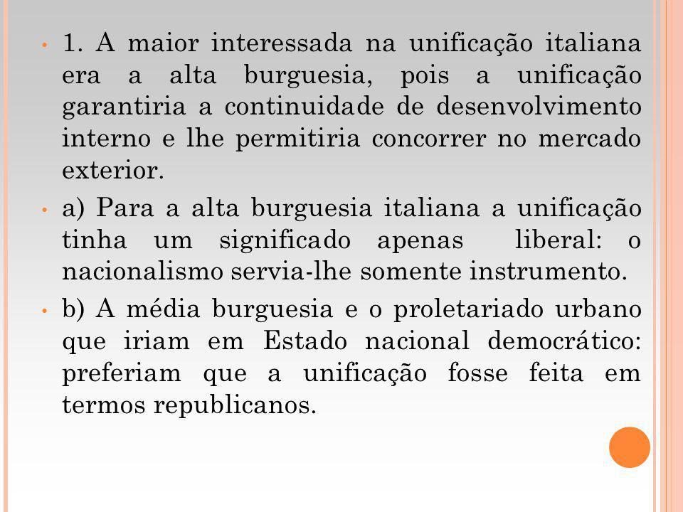 1. A maior interessada na unificação italiana era a alta burguesia, pois a unificação garantiria a continuidade de desenvolvimento interno e lhe permi