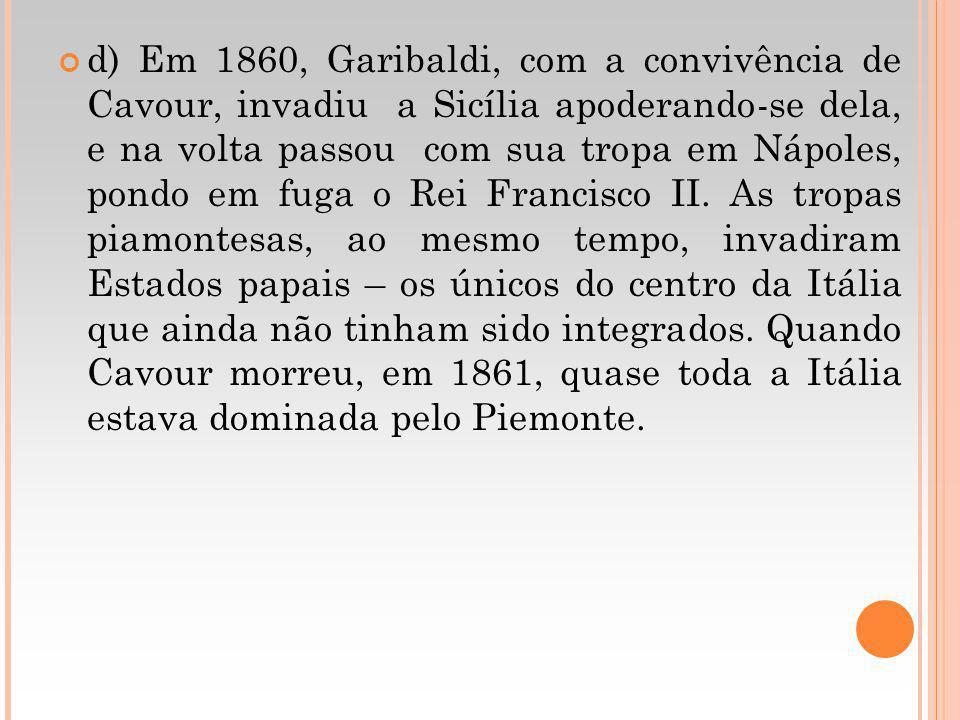 d) Em 1860, Garibaldi, com a convivência de Cavour, invadiu a Sicília apoderando-se dela, e na volta passou com sua tropa em Nápoles, pondo em fuga o