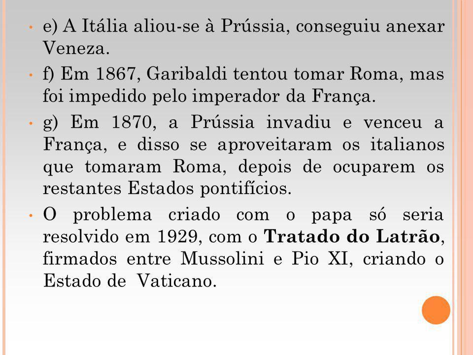 e) A Itália aliou-se à Prússia, conseguiu anexar Veneza. f) Em 1867, Garibaldi tentou tomar Roma, mas foi impedido pelo imperador da França. g) Em 187