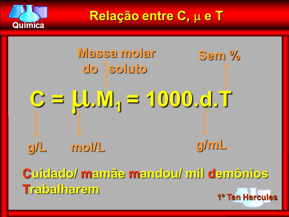 1º Ten Hercules Química Relação entre C, e T Cuidado/ mamãe mandou/ mil demônios Trabalharem C =.M 1.M 1 = 1000.d.T g/Lmol/L Massa molar do soluto Massa molar do soluto g/mL Sem %