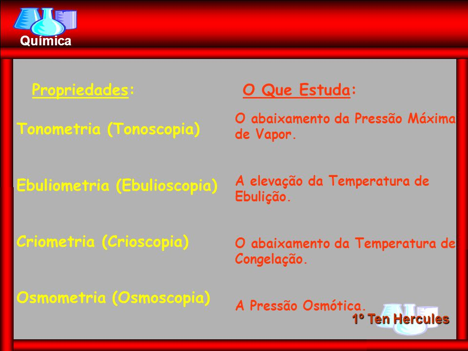 1º Ten Hercules Química Propriedades:O Que Estuda: Tonometria (Tonoscopia) Ebuliometria (Ebulioscopia) Criometria (Crioscopia) Osmometria (Osmoscopia) O abaixamento da Pressão Máxima de Vapor.
