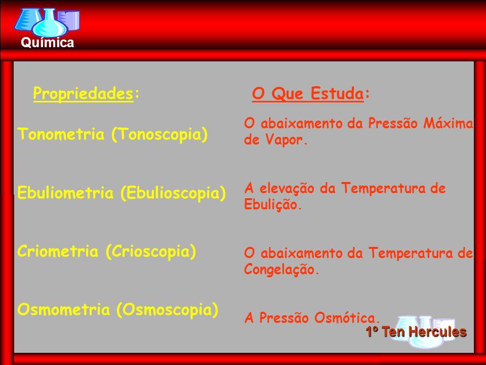 1º Ten Hercules Química Propriedades:O Que Estuda: Tonometria (Tonoscopia) Ebuliometria (Ebulioscopia) Criometria (Crioscopia) Osmometria (Osmoscopia)