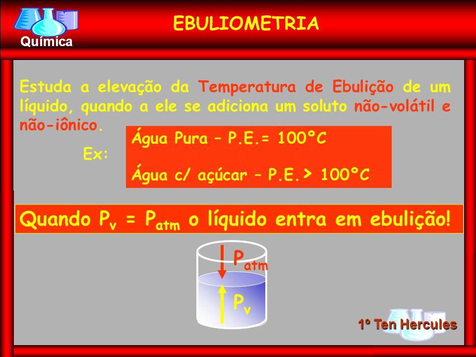 1º Ten Hercules Química EBULIOMETRIA Estuda a elevação da Temperatura de Ebulição de um líquido, quando a ele se adiciona um soluto não-volátil e não-iônico.
