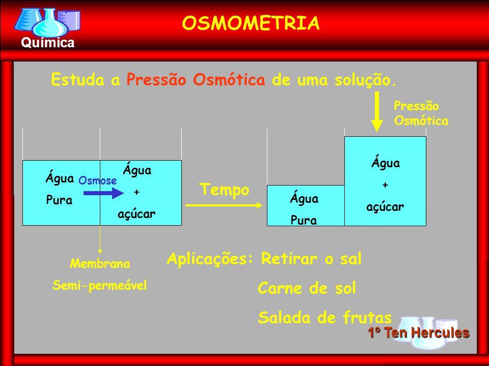 1º Ten Hercules Química OSMOMETRIA Estuda a Pressão Osmótica de uma solução. Água Pura Água + açúcar Membrana Semi-permeável Tempo Água Pura Água + aç