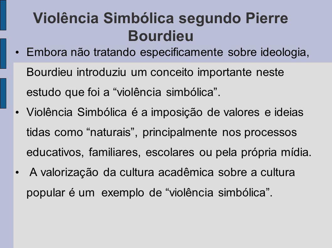 Violência Simbólica segundo Pierre Bourdieu Embora não tratando especificamente sobre ideologia, Bourdieu introduziu um conceito importante neste estudo que foi a violência simbólica.