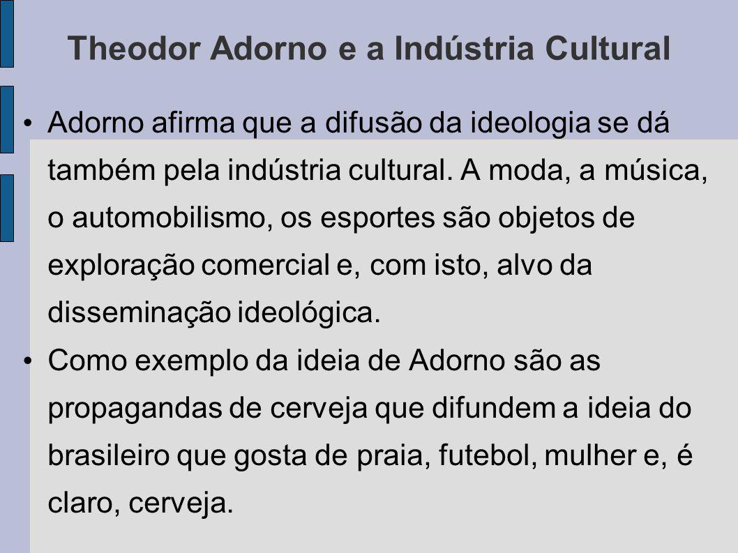 Theodor Adorno e a Indústria Cultural Adorno afirma que a difusão da ideologia se dá também pela indústria cultural.