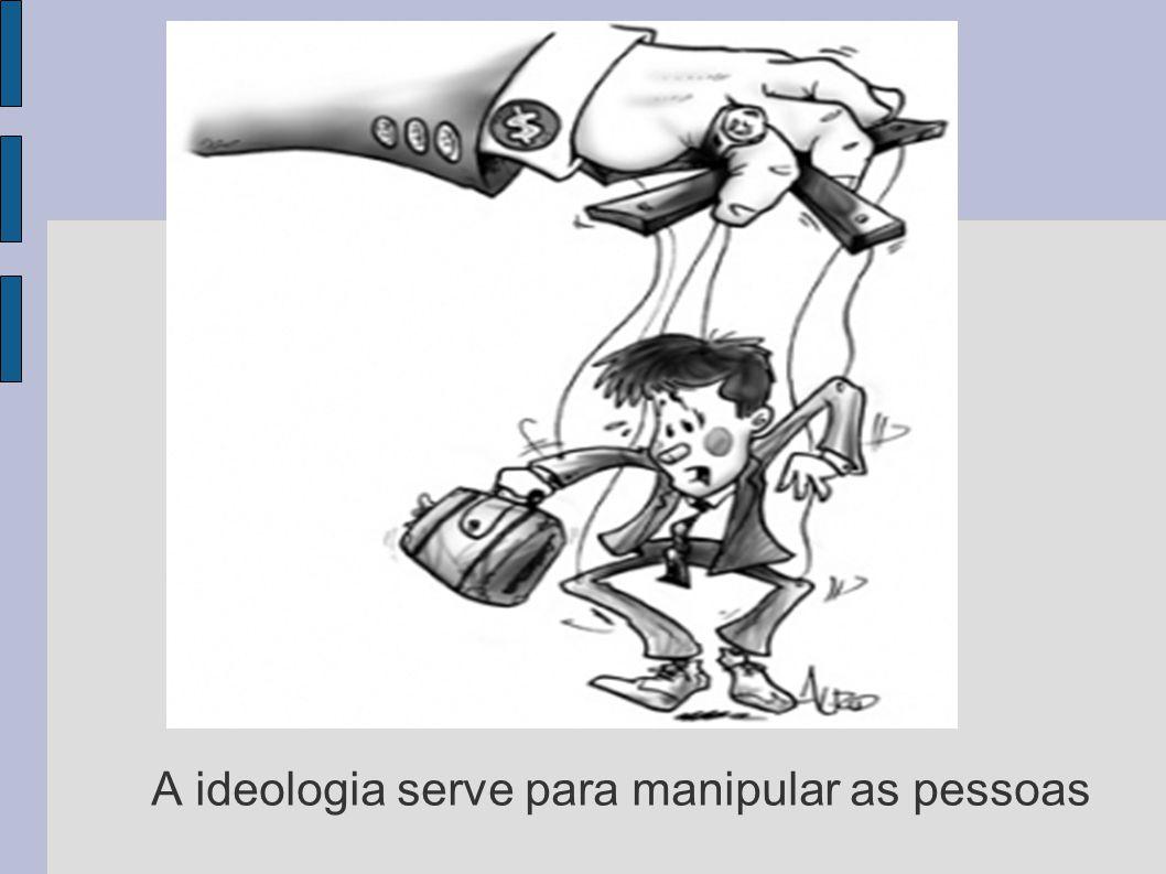 A ideologia serve para manipular as pessoas