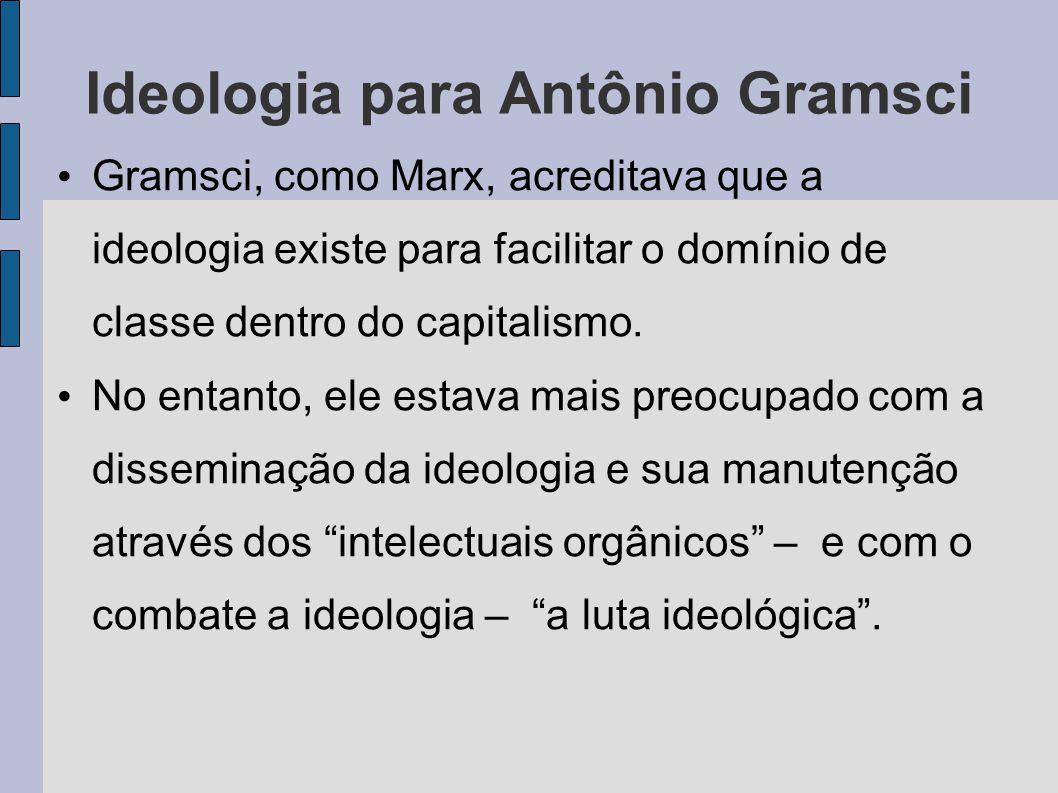 Ideologia para Antônio Gramsci Gramsci, como Marx, acreditava que a ideologia existe para facilitar o domínio de classe dentro do capitalismo.