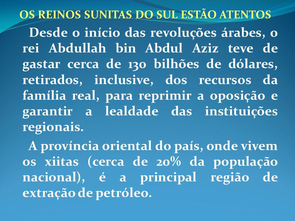 OS REINOS SUNITAS DO SUL ESTÃO ATENTOS Desde o início das revoluções árabes, o rei Abdullah bin Abdul Aziz teve de gastar cerca de 130 bilhões de dóla