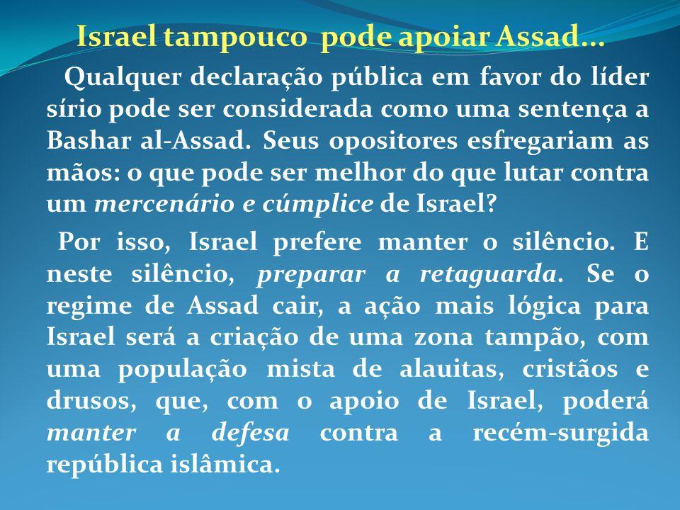 Israel tampouco pode apoiar Assad... Qualquer declaração pública em favor do líder sírio pode ser considerada como uma sentença a Bashar al-Assad. Seu