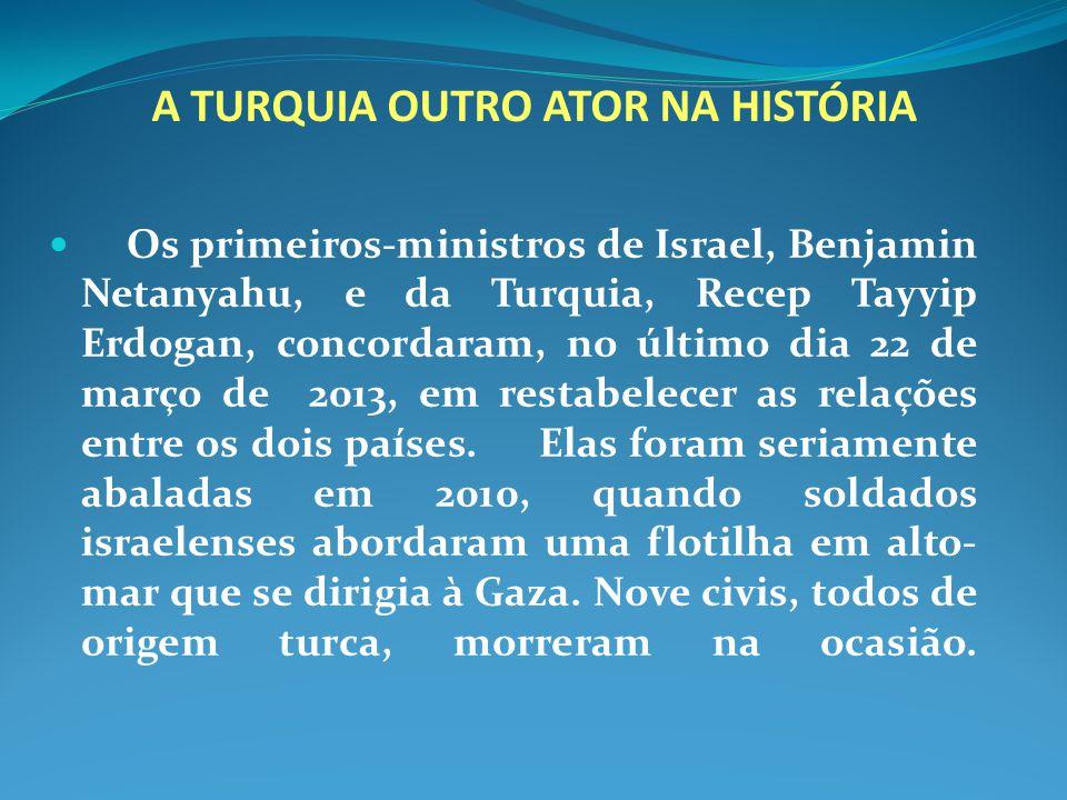 A TURQUIA OUTRO ATOR NA HISTÓRIA Os primeiros-ministros de Israel, Benjamin Netanyahu, e da Turquia, Recep Tayyip Erdogan, concordaram, no último dia