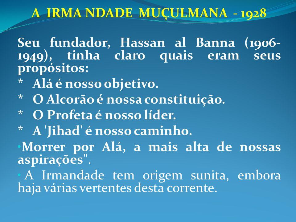 A IRMA NDADE MUÇULMANA - 1928 Seu fundador, Hassan al Banna (1906- 1949), tinha claro quais eram seus propósitos: * Alá é nosso objetivo. * O Alcorão