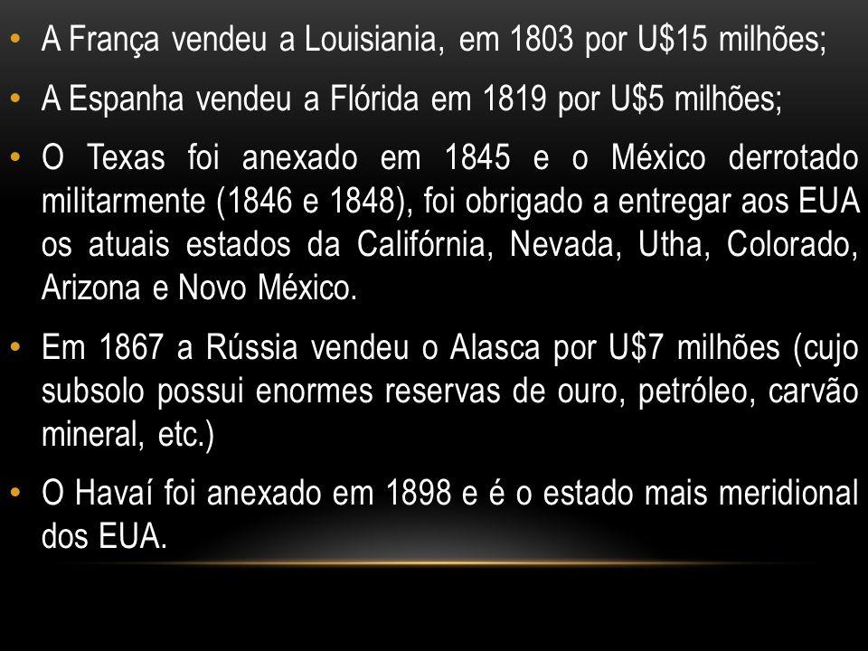 A França vendeu a Louisiania, em 1803 por U$15 milhões; A Espanha vendeu a Flórida em 1819 por U$5 milhões; O Texas foi anexado em 1845 e o México der
