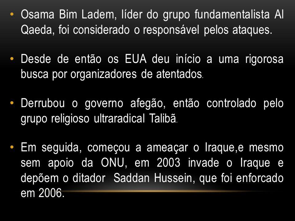 Osama Bim Ladem, líder do grupo fundamentalista Al Qaeda, foi considerado o responsável pelos ataques. Desde de então os EUA deu início a uma rigorosa