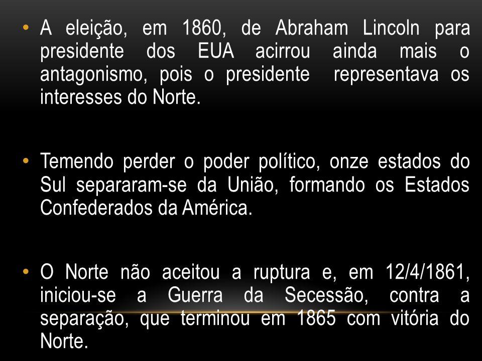 A eleição, em 1860, de Abraham Lincoln para presidente dos EUA acirrou ainda mais o antagonismo, pois o presidente representava os interesses do Norte