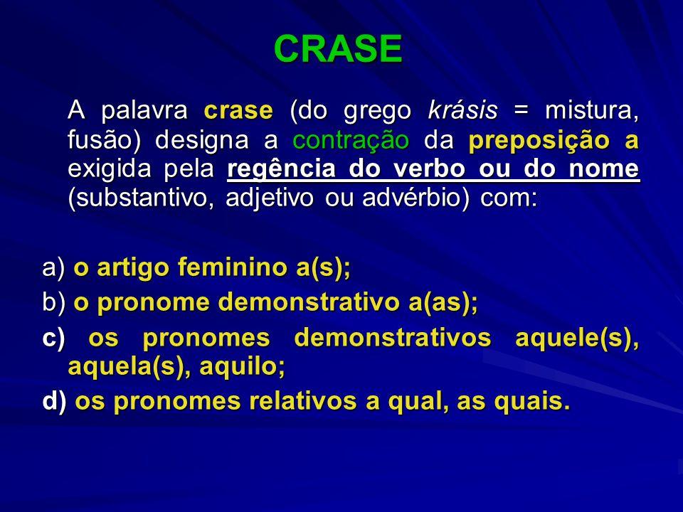 CRASE CRASE A palavra crase (do grego krásis = mistura, fusão) designa a contração da preposição a exigida pela regência do verbo ou do nome (substantivo, adjetivo ou advérbio) com: a) o artigo feminino a(s); b) o pronome demonstrativo a(as); c) os pronomes demonstrativos aquele(s), aquela(s), aquilo; d) os pronomes relativos a qual, as quais.