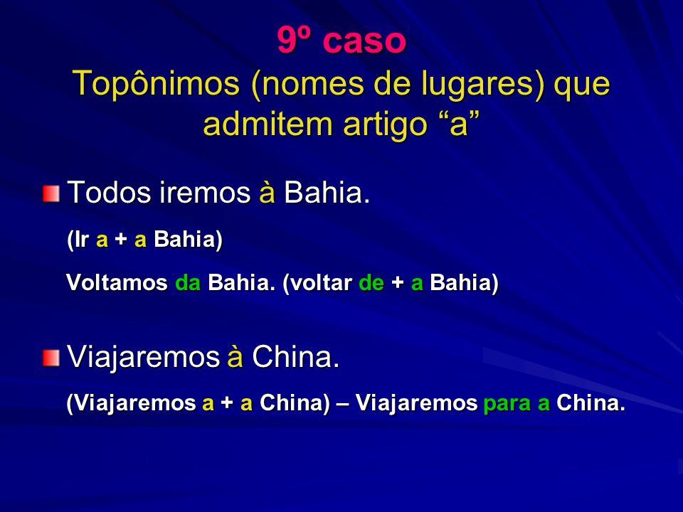 9º caso Topônimos (nomes de lugares) que admitem artigo a Todos iremos à Bahia. (Ir a + a Bahia) Voltamos da Bahia. (voltar de + a Bahia) Voltamos da