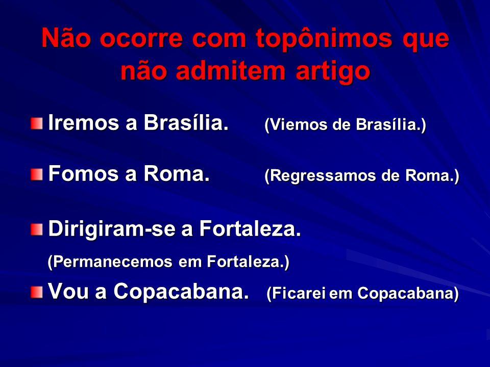 Não ocorre com topônimos que não admitem artigo Iremos a Brasília.