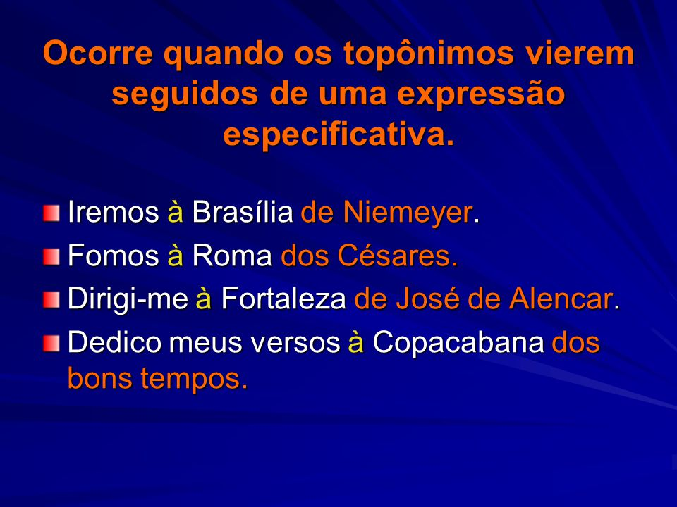 Ocorre quando os topônimos vierem seguidos de uma expressão especificativa. Iremos à Brasília de Niemeyer. Fomos à Roma dos Césares. Dirigi-me à Forta