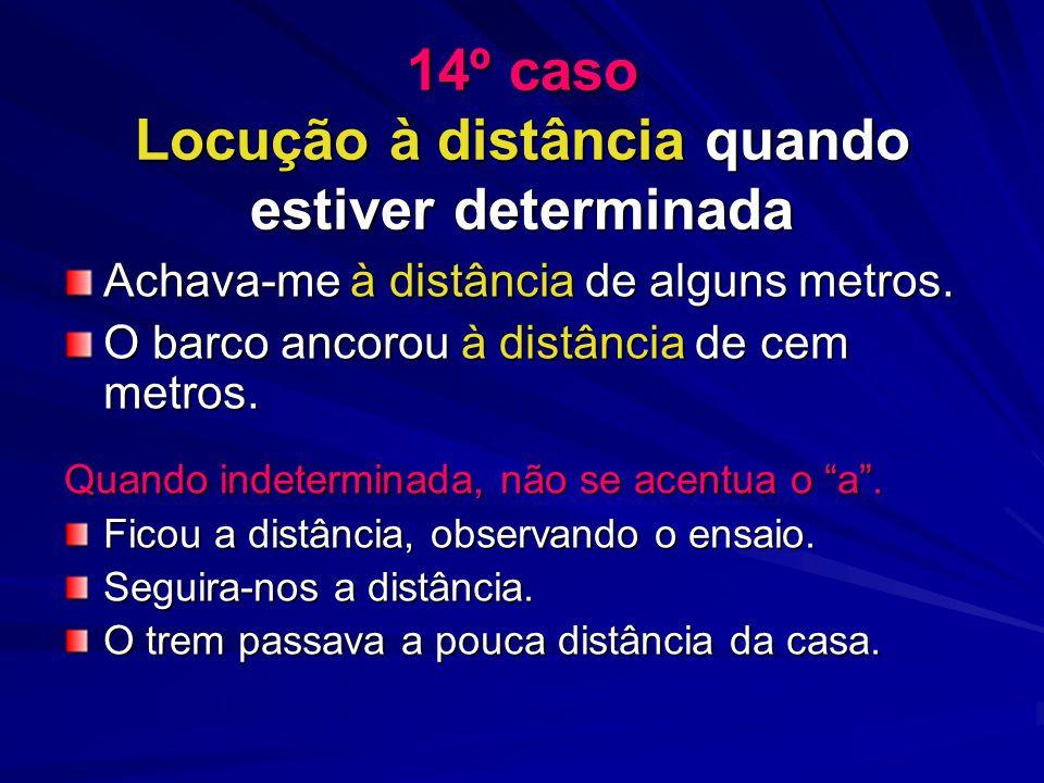 14º caso Locução à distância quando estiver determinada Achava-me à distância de alguns metros.