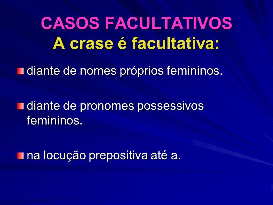 CASOS FACULTATIVOS A crase é facultativa: diante de nomes próprios femininos. diante de pronomes possessivos femininos. na locução prepositiva até a.
