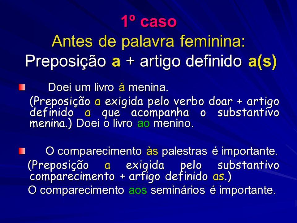 1º caso Antes de palavra feminina: Preposição a + artigo definido a(s) Doei um livro à menina. (Preposição a exigida pelo verbo doar + artigo definido