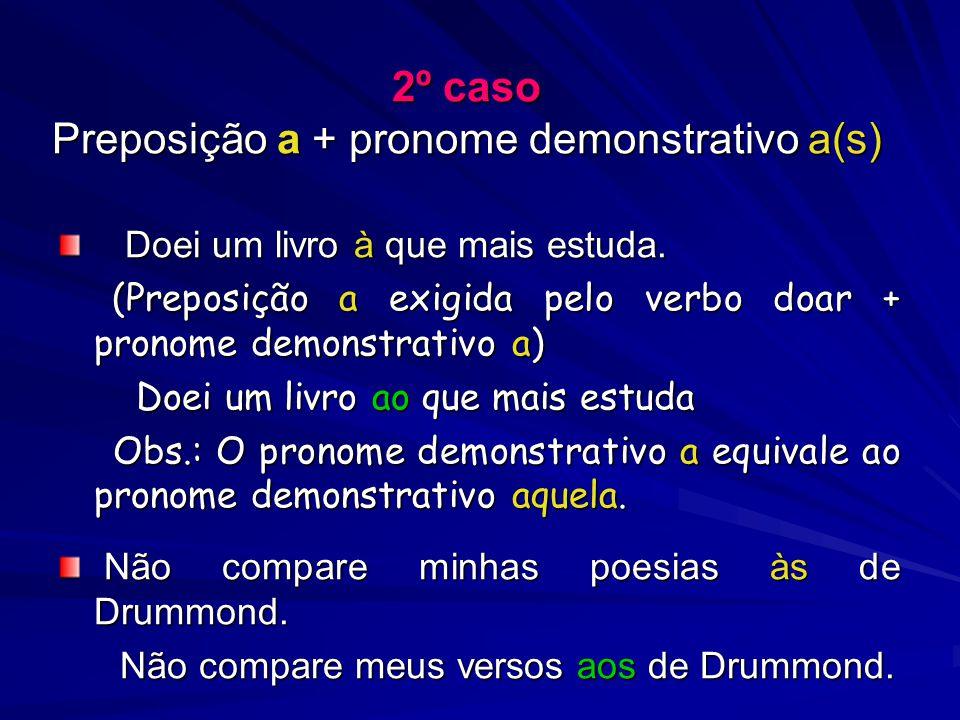 2º caso Preposição a + pronome demonstrativo a(s) Doei um livro à que mais estuda.