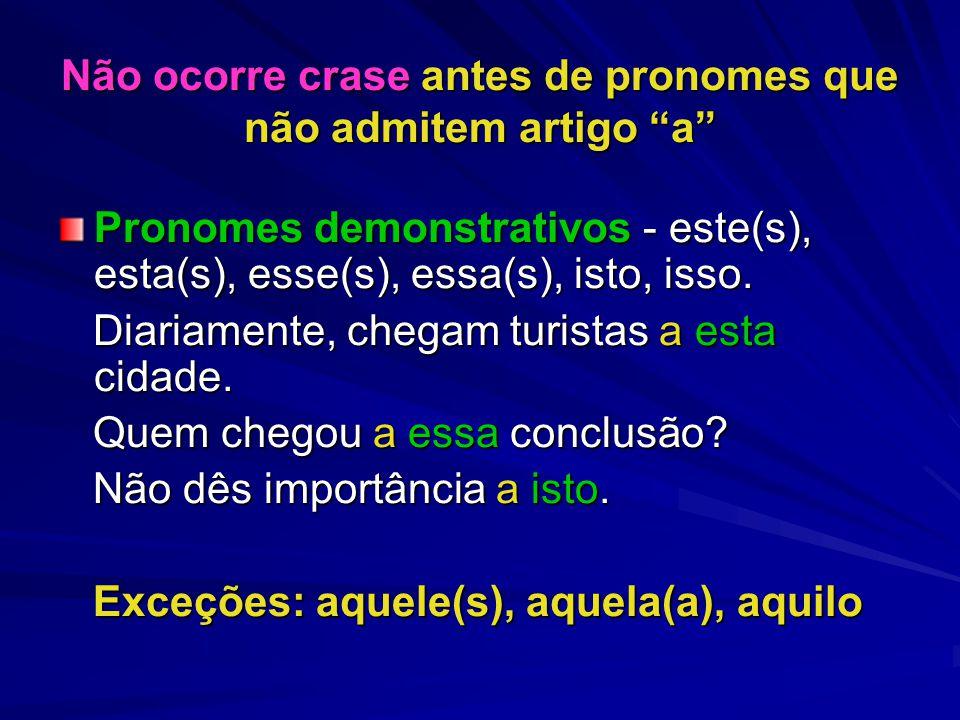 Não ocorre crase antes de pronomes que não admitem artigo a Pronomes demonstrativos - este(s), esta(s), esse(s), essa(s), isto, isso.
