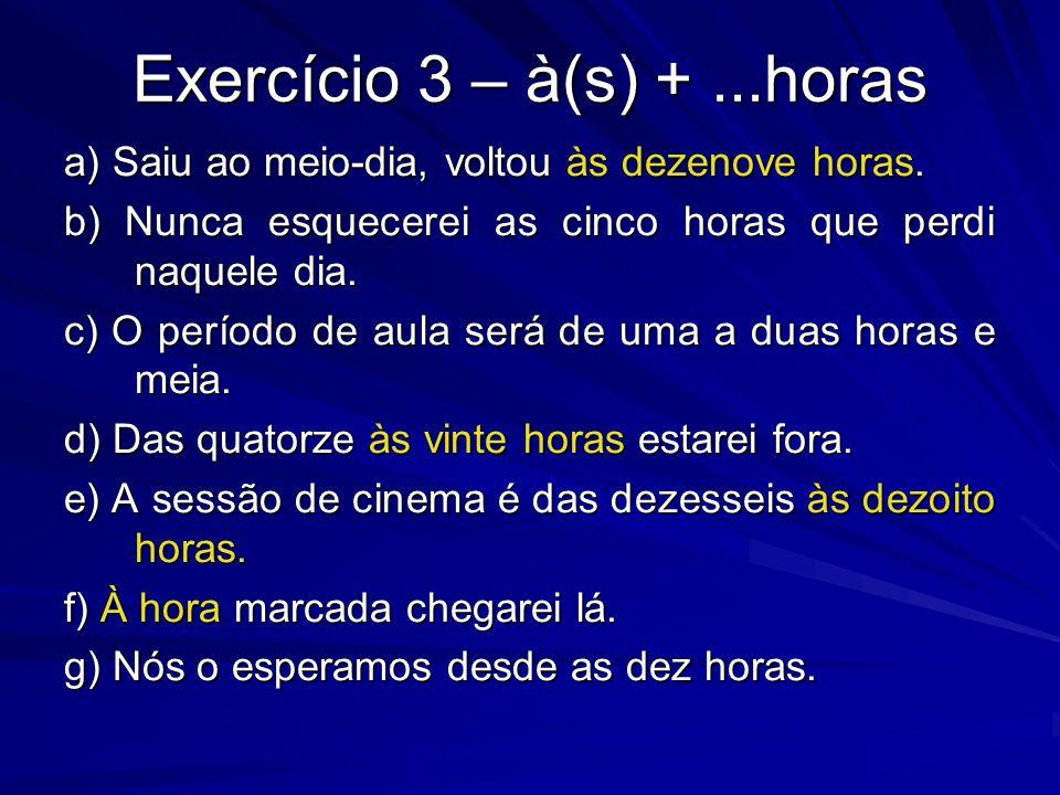 Exercício 3 – à(s) +...horas a) Saiu ao meio-dia, voltou às dezenove horas. b) Nunca esquecerei as cinco horas que perdi naquele dia. c) O período de