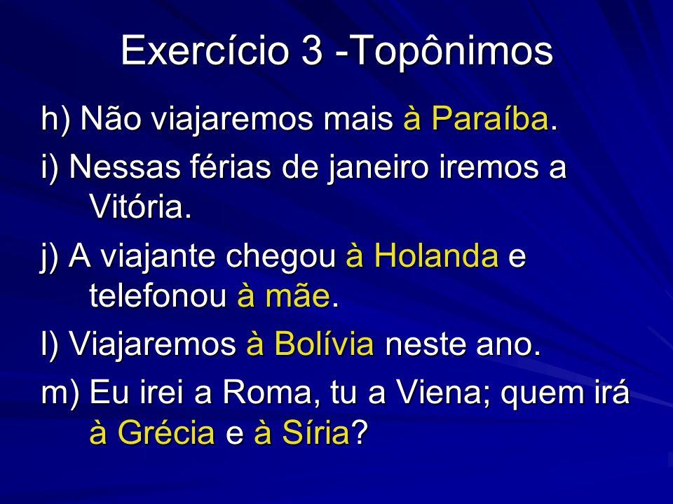 Exercício 3 -Topônimos h) Não viajaremos mais à Paraíba. i) Nessas férias de janeiro iremos a Vitória. j) A viajante chegou à Holanda e telefonou à mã