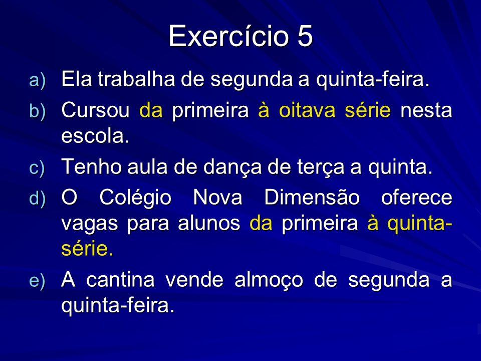 Exercício 5 a) Ela trabalha de segunda a quinta-feira. b) Cursou da primeira à oitava série nesta escola. c) Tenho aula de dança de terça a quinta. d)