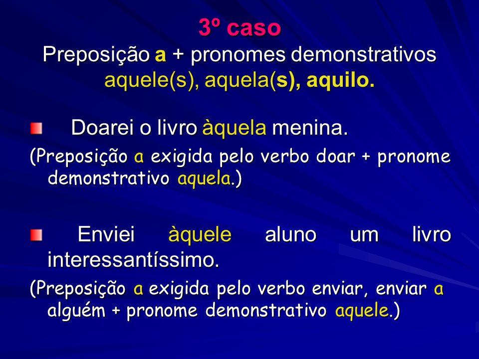 3º caso Preposição a + pronomes demonstrativos aquele(s), aquela(s), aquilo. Doarei o livro àquela menina. Doarei o livro àquela menina. (Preposição a