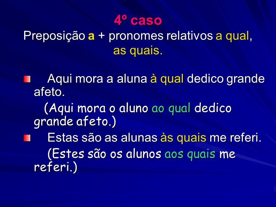 4º caso Preposição a + pronomes relativos a qual, as quais. Aqui mora a aluna à qual dedico grande afeto. Aqui mora a aluna à qual dedico grande afeto