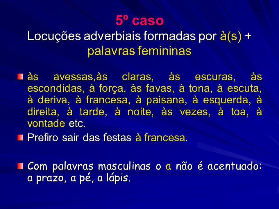 5º caso Locuções adverbiais formadas por à(s) + palavras femininas às avessas,às claras, às escuras, às escondidas, à força, às favas, à tona, à escuta, à deriva, à francesa, à paisana, à esquerda, à direita, à tarde, à noite, às vezes, à toa, à vontade etc.
