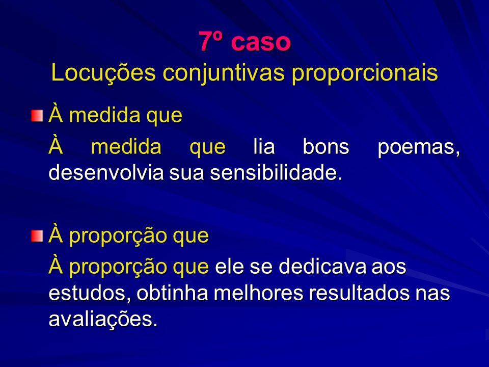 7º caso Locuções conjuntivas proporcionais À medida que À medida que lia bons poemas, desenvolvia sua sensibilidade. À proporção que À proporção que e