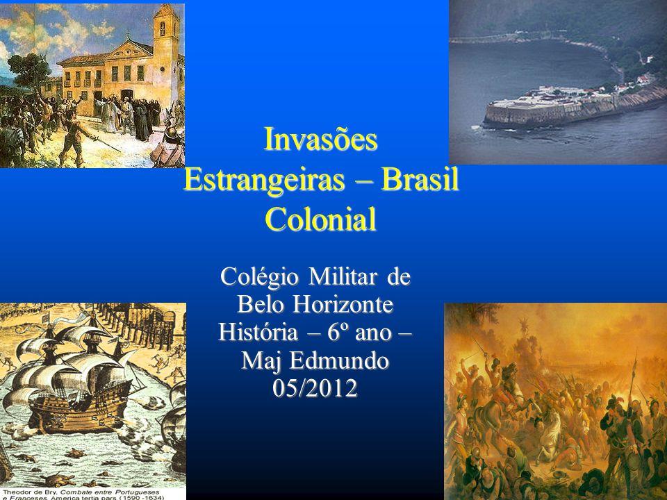 Invasões Estrangeiras Durante a época colonial, o Brasil sofreu diversas invasões e ataques estrangeiros.