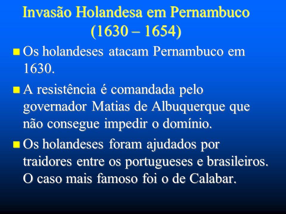 Invasão Holandesa em Pernambuco (1630 – 1654) Os holandeses atacam Pernambuco em 1630. Os holandeses atacam Pernambuco em 1630. A resistência é comand