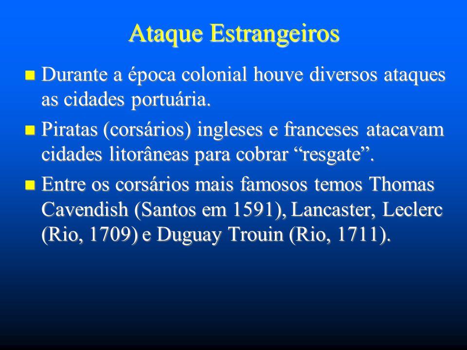 Ataque Estrangeiros Durante a época colonial houve diversos ataques as cidades portuária. Durante a época colonial houve diversos ataques as cidades p