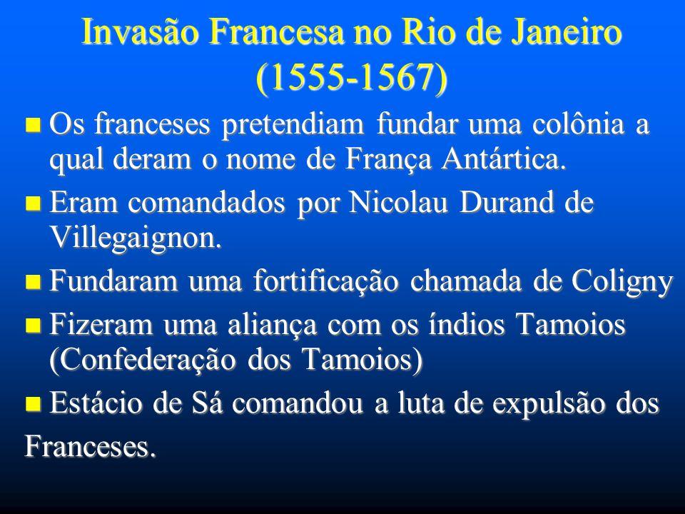 Invasão Francesa no Rio de Janeiro (1555-1567) Os franceses pretendiam fundar uma colônia a qual deram o nome de França Antártica. Os franceses preten