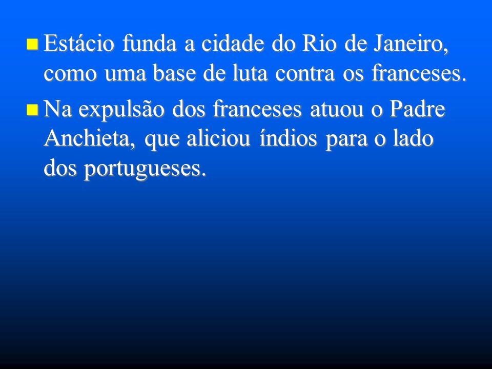 Estácio funda a cidade do Rio de Janeiro, como uma base de luta contra os franceses. Estácio funda a cidade do Rio de Janeiro, como uma base de luta c