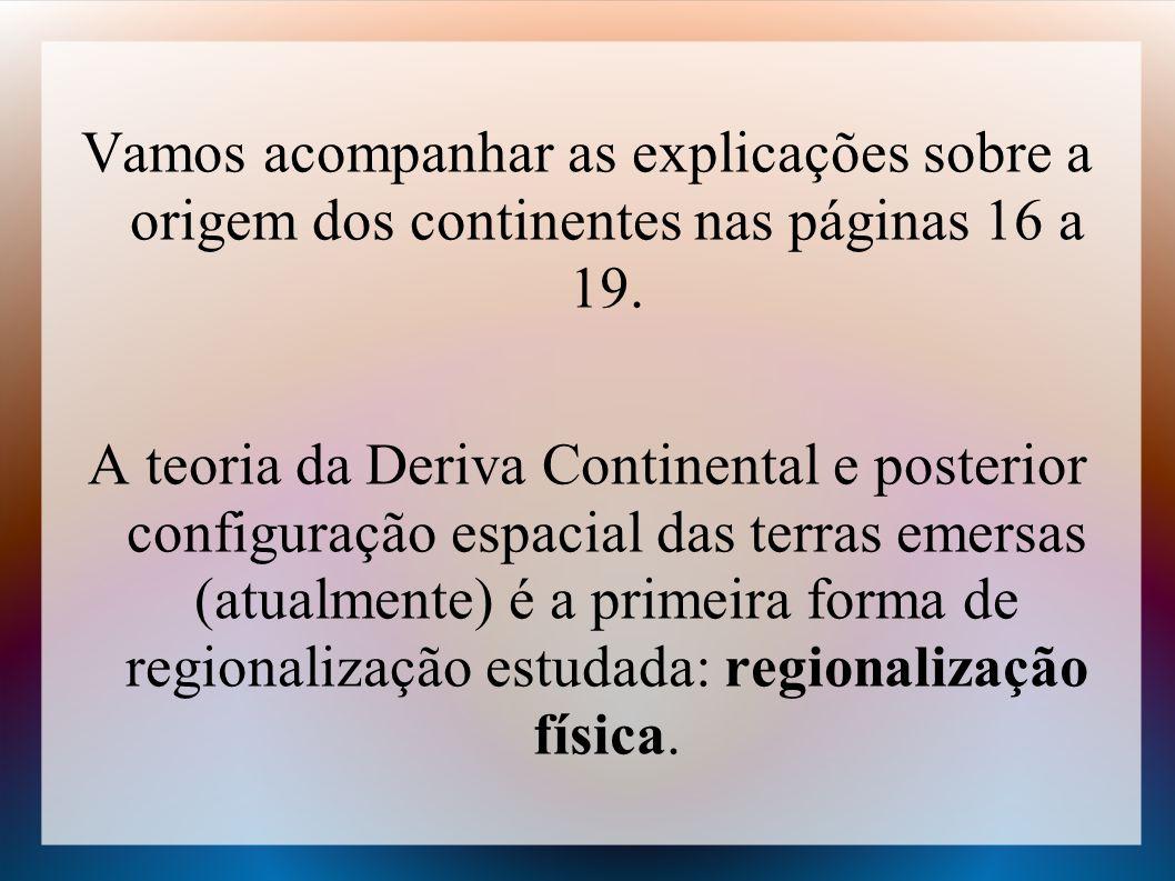 Vamos acompanhar as explicações sobre a origem dos continentes nas páginas 16 a 19. A teoria da Deriva Continental e posterior configuração espacial d