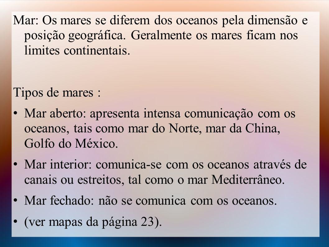 Mar: Os mares se diferem dos oceanos pela dimensão e posição geográfica. Geralmente os mares ficam nos limites continentais. Tipos de mares : Mar aber