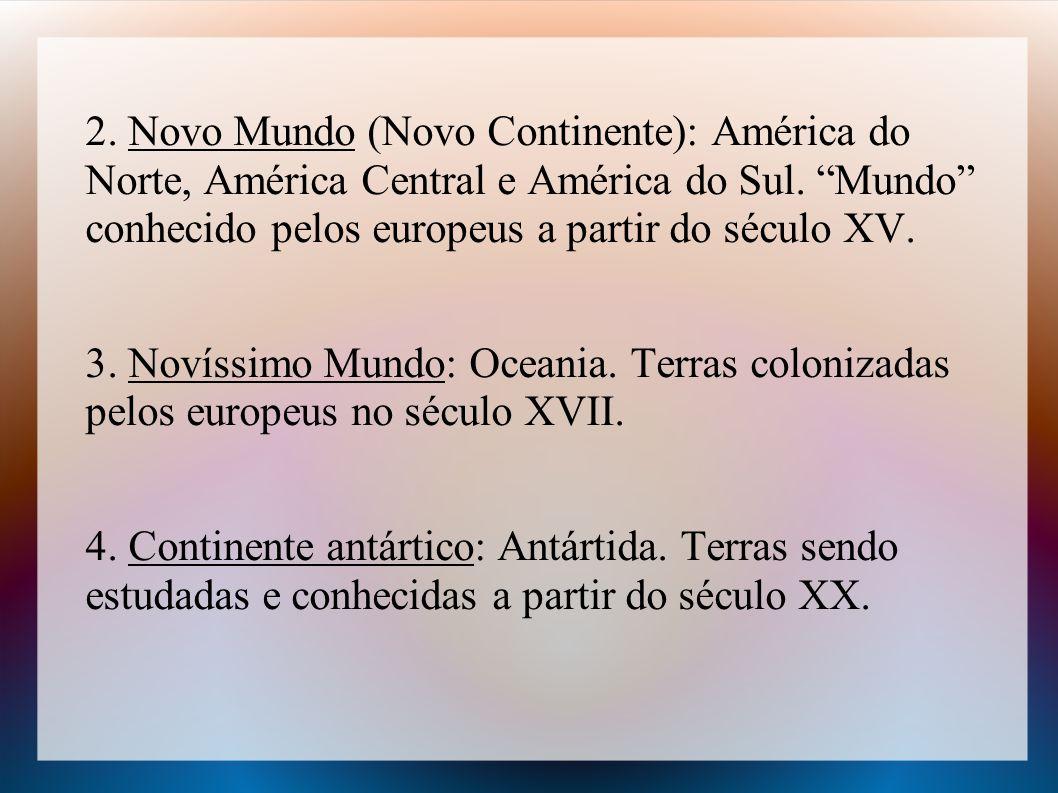 2. Novo Mundo (Novo Continente): América do Norte, América Central e América do Sul. Mundo conhecido pelos europeus a partir do século XV. 3. Novíssim