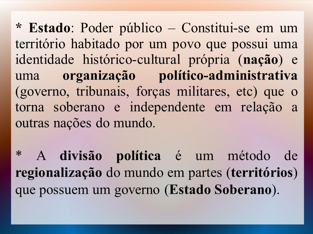 * Estado: Poder público – Constitui-se em um território habitado por um povo que possui uma identidade histórico-cultural própria (nação) e uma organi