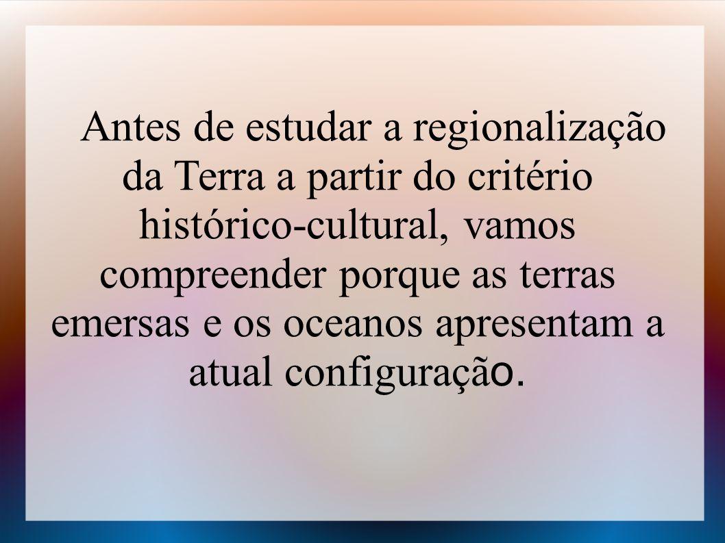 Antes de estudar a regionalização da Terra a partir do critério histórico-cultural, vamos compreender porque as terras emersas e os oceanos apresentam