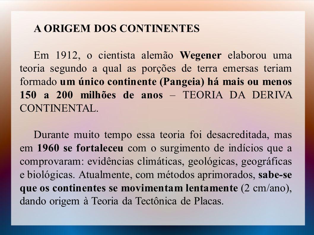 A ORIGEM DOS CONTINENTES Em 1912, o cientista alemão Wegener elaborou uma teoria segundo a qual as porções de terra emersas teriam formado um único co